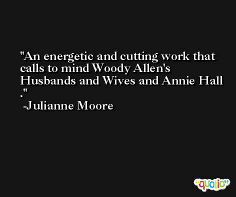 An energetic and cutting work that calls to mind Woody Allen's Husbands and Wives and Annie Hall . -Julianne Moore