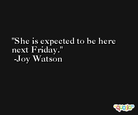 She is expected to be here next Friday. -Joy Watson