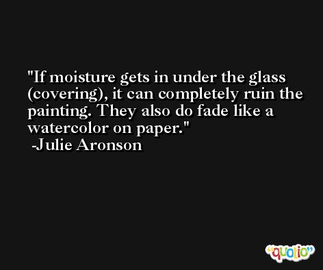 If moisture gets in under the glass (covering), it can completely ruin the painting. They also do fade like a watercolor on paper. -Julie Aronson