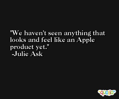 We haven't seen anything that looks and feel like an Apple product yet. -Julie Ask