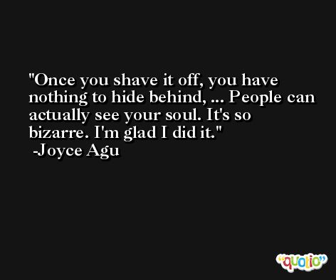 Once you shave it off, you have nothing to hide behind, ... People can actually see your soul. It's so bizarre. I'm glad I did it. -Joyce Agu