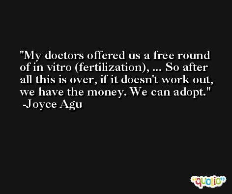 My doctors offered us a free round of in vitro (fertilization), ... So after all this is over, if it doesn't work out, we have the money. We can adopt. -Joyce Agu