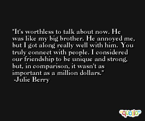 It's worthless to talk about now. He was like my big brother. He annoyed me, but I got along really well with him. You truly connect with people. I considered our friendship to be unique and strong, but, in comparison, it wasn't as important as a million dollars. -Julie Berry