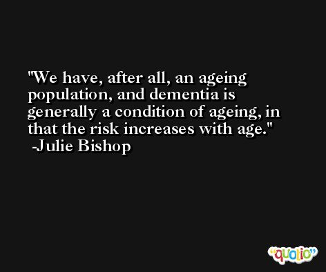 We have, after all, an ageing population, and dementia is generally a condition of ageing, in that the risk increases with age. -Julie Bishop