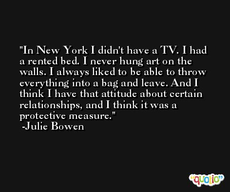 In New York I didn't have a TV. I had a rented bed. I never hung art on the walls. I always liked to be able to throw everything into a bag and leave. And I think I have that attitude about certain relationships, and I think it was a protective measure. -Julie Bowen