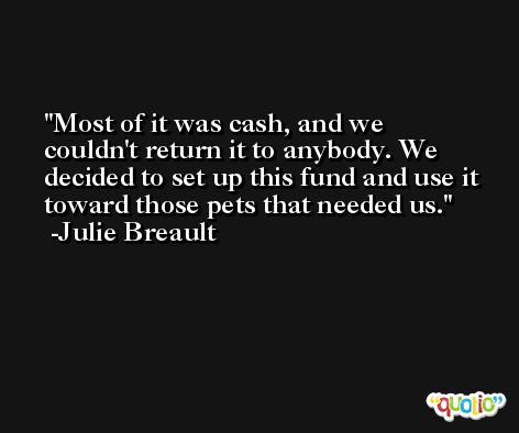 Most of it was cash, and we couldn't return it to anybody. We decided to set up this fund and use it toward those pets that needed us. -Julie Breault