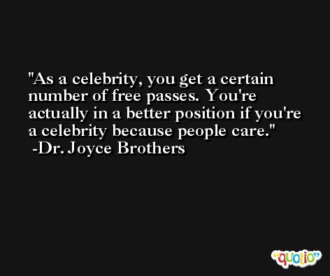 As a celebrity, you get a certain number of free passes. You're actually in a better position if you're a celebrity because people care. -Dr. Joyce Brothers
