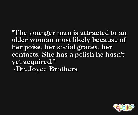 The younger man is attracted to an older woman most likely because of her poise, her social graces, her contacts. She has a polish he hasn't yet acquired. -Dr. Joyce Brothers