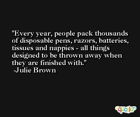 Every year, people pack thousands of disposable pens, razors, batteries, tissues and nappies - all things designed to be thrown away when they are finished with. -Julie Brown