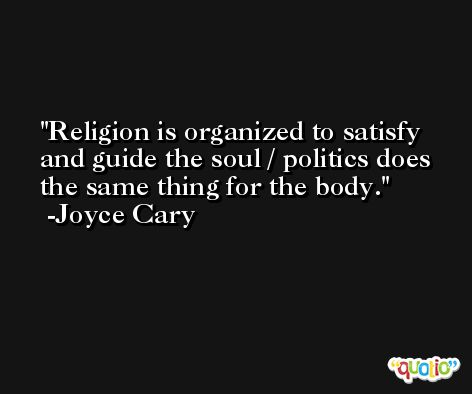 Religion is organized to satisfy and guide the soul / politics does the same thing for the body. -Joyce Cary