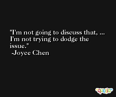 I'm not going to discuss that, ... I'm not trying to dodge the issue. -Joyce Chen