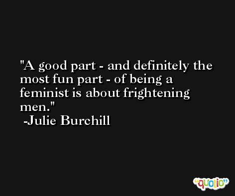 A good part - and definitely the most fun part - of being a feminist is about frightening men. -Julie Burchill