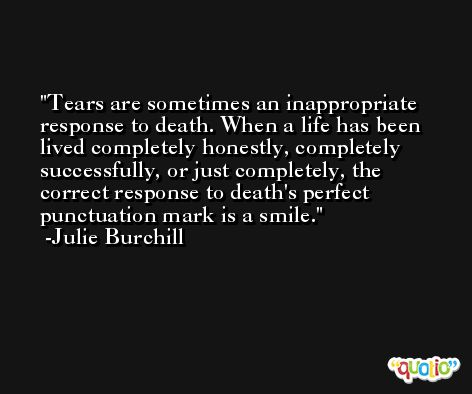 Tears are sometimes an inappropriate response to death. When a life has been lived completely honestly, completely successfully, or just completely, the correct response to death's perfect punctuation mark is a smile. -Julie Burchill