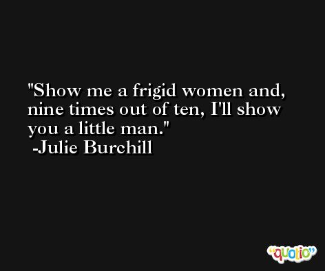 Show me a frigid women and, nine times out of ten, I'll show you a little man. -Julie Burchill
