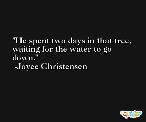 He spent two days in that tree, waiting for the water to go down. -Joyce Christensen