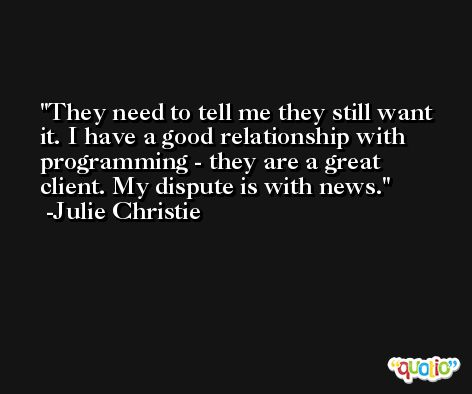 They need to tell me they still want it. I have a good relationship with programming - they are a great client. My dispute is with news. -Julie Christie