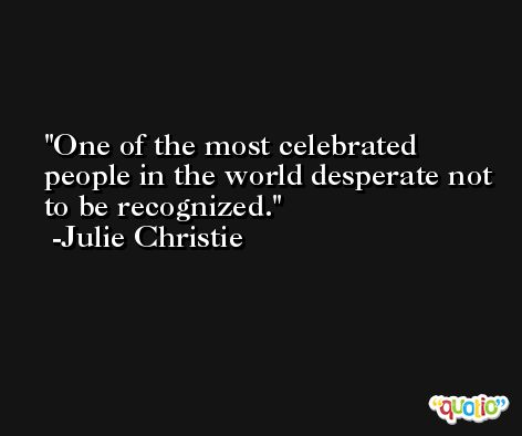 One of the most celebrated people in the world desperate not to be recognized. -Julie Christie