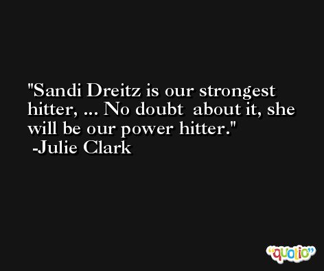 Sandi Dreitz is our strongest hitter, ... No doubt  about it, she will be our power hitter. -Julie Clark
