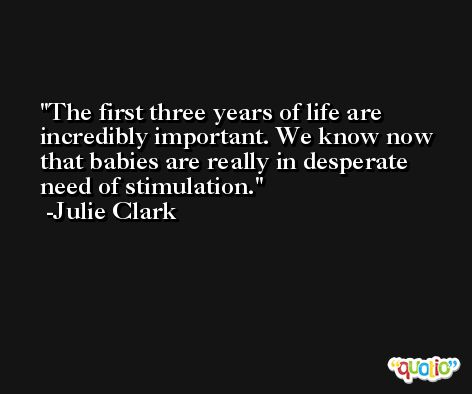 The first three years of life are incredibly important. We know now that babies are really in desperate need of stimulation. -Julie Clark
