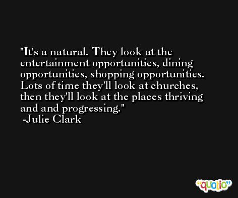 It's a natural. They look at the entertainment opportunities, dining opportunities, shopping opportunities. Lots of time they'll look at churches, then they'll look at the places thriving and and progressing. -Julie Clark