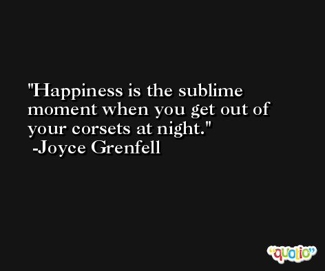 Happiness is the sublime moment when you get out of your corsets at night. -Joyce Grenfell