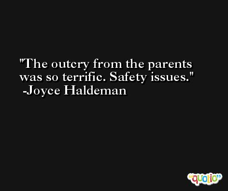The outcry from the parents was so terrific. Safety issues. -Joyce Haldeman