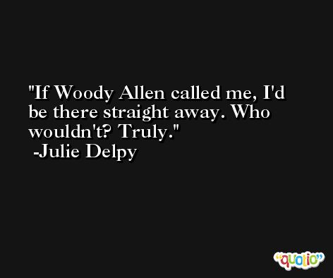 If Woody Allen called me, I'd be there straight away. Who wouldn't? Truly. -Julie Delpy