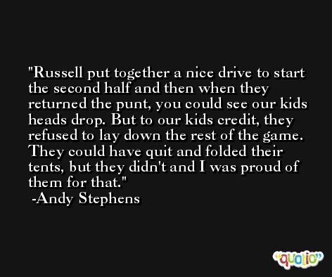 Russell put together a nice drive to start the second half and then when they returned the punt, you could see our kids heads drop. But to our kids credit, they refused to lay down the rest of the game. They could have quit and folded their tents, but they didn't and I was proud of them for that. -Andy Stephens
