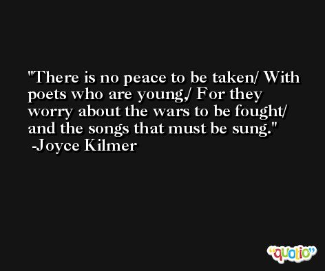 There is no peace to be taken/ With poets who are young,/ For they worry about the wars to be fought/ and the songs that must be sung. -Joyce Kilmer