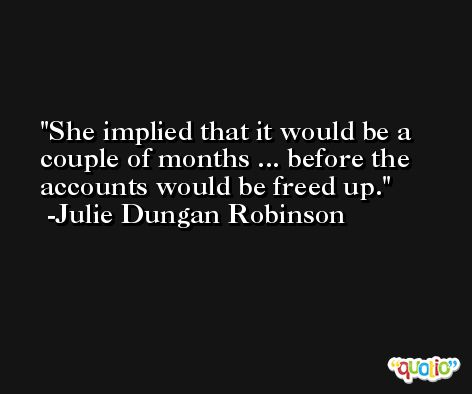She implied that it would be a couple of months ... before the accounts would be freed up. -Julie Dungan Robinson