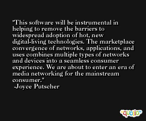 This software will be instrumental in helping to remove the barriers to widespread adoption of hot, new digital-living technologies. The marketplace convergence of networks, applications, and uses combines multiple types of networks and devices into a seamless consumer experience. We are about to enter an era of media networking for the mainstream consumer. -Joyce Putscher