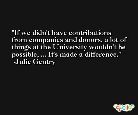 If we didn't have contributions from companies and donors, a lot of things at the University wouldn't be possible, ... It's made a difference. -Julie Gentry