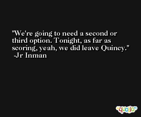 We're going to need a second or third option. Tonight, as far as scoring, yeah, we did leave Quincy. -Jr Inman
