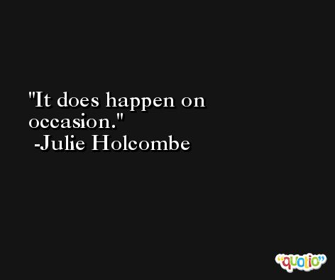 It does happen on occasion. -Julie Holcombe