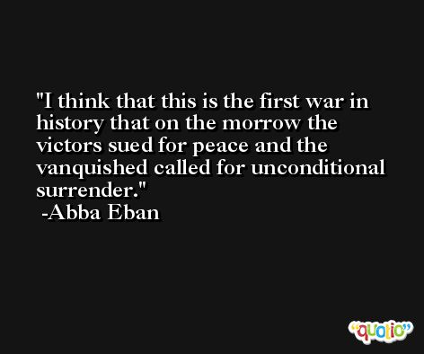 I think that this is the first war in history that on the morrow the victors sued for peace and the vanquished called for unconditional surrender. -Abba Eban
