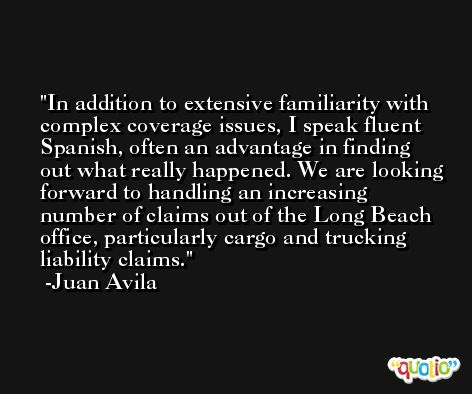In addition to extensive familiarity with complex coverage issues, I speak fluent Spanish, often an advantage in finding out what really happened. We are looking forward to handling an increasing number of claims out of the Long Beach office, particularly cargo and trucking liability claims. -Juan Avila