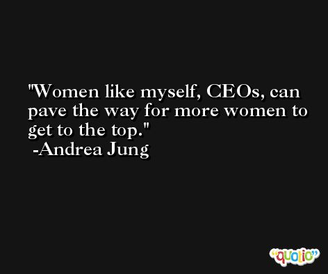 Women like myself, CEOs, can pave the way for more women to get to the top. -Andrea Jung