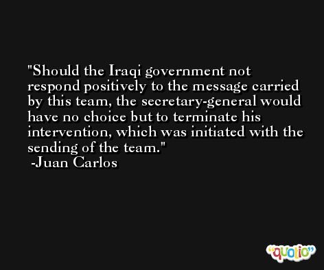 Should the Iraqi government not respond positively to the message carried by this team, the secretary-general would have no choice but to terminate his intervention, which was initiated with the sending of the team. -Juan Carlos