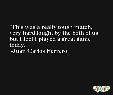 This was a really tough match, very hard fought by the both of us but I feel I played a great game today. -Juan Carlos Ferrero