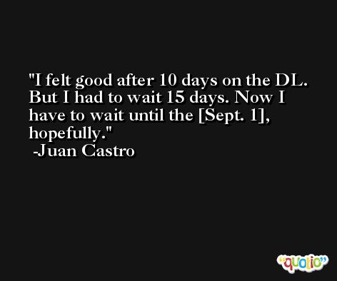 I felt good after 10 days on the DL. But I had to wait 15 days. Now I have to wait until the [Sept. 1], hopefully. -Juan Castro