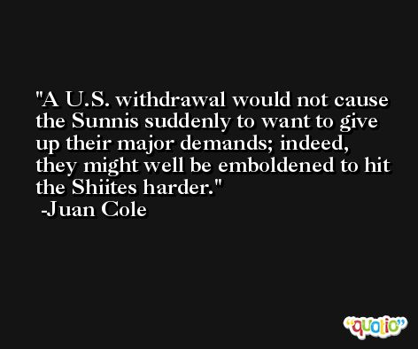 A U.S. withdrawal would not cause the Sunnis suddenly to want to give up their major demands; indeed, they might well be emboldened to hit the Shiites harder. -Juan Cole