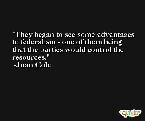 They began to see some advantages to federalism - one of them being that the parties would control the resources. -Juan Cole