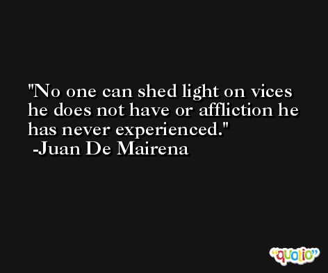 No one can shed light on vices he does not have or affliction he has never experienced. -Juan De Mairena