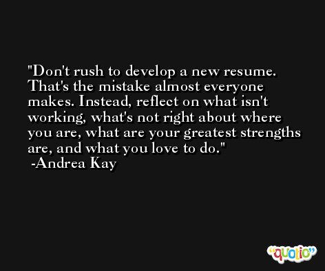 Don't rush to develop a new resume. That's the mistake almost everyone makes. Instead, reflect on what isn't working, what's not right about where you are, what are your greatest strengths are, and what you love to do. -Andrea Kay