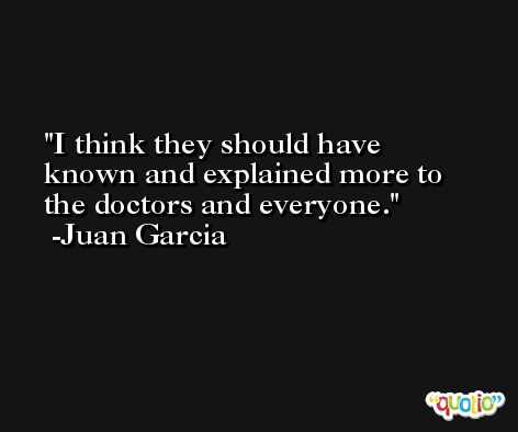 I think they should have known and explained more to the doctors and everyone. -Juan Garcia