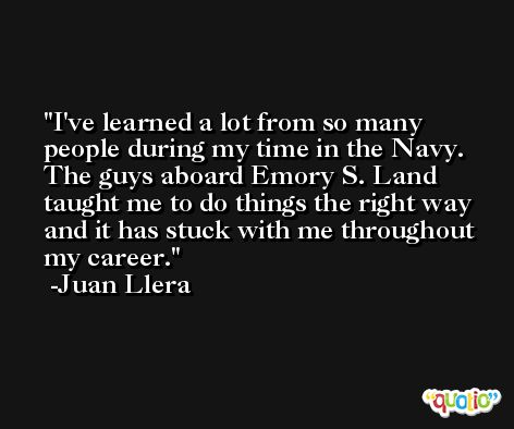 I've learned a lot from so many people during my time in the Navy. The guys aboard Emory S. Land taught me to do things the right way and it has stuck with me throughout my career. -Juan Llera