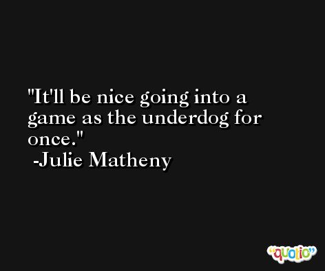 It'll be nice going into a game as the underdog for once. -Julie Matheny