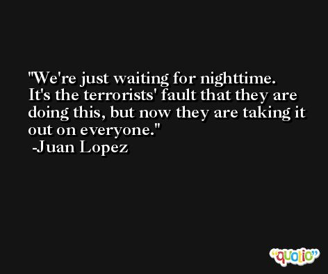 We're just waiting for nighttime. It's the terrorists' fault that they are doing this, but now they are taking it out on everyone. -Juan Lopez