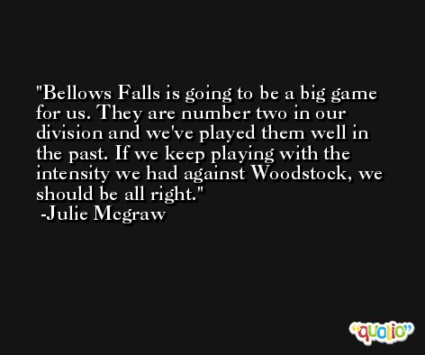 Bellows Falls is going to be a big game for us. They are number two in our division and we've played them well in the past. If we keep playing with the intensity we had against Woodstock, we should be all right. -Julie Mcgraw