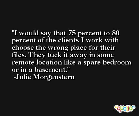 I would say that 75 percent to 80 percent of the clients I work with choose the wrong place for their files. They tuck it away in some remote location like a spare bedroom or in a basement. -Julie Morgenstern
